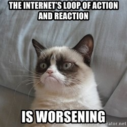 Grumpy cat good - The Internet's Loop of Action and Reaction is Worsening