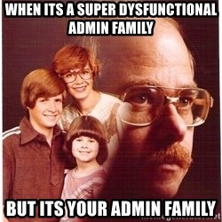 Family Man - When its a super dysfunctional Admin Family but its YOUR admin family