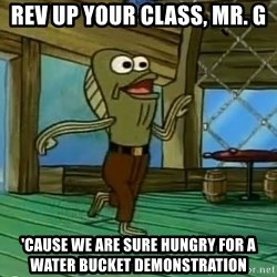 Rev Up Those Fryers - Rev up your class, Mr. G 'cause we are sure hungry for a water bucket demonstration