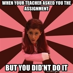 Ariana Grande - When your teacher asked you the assignment but you did'nt do it