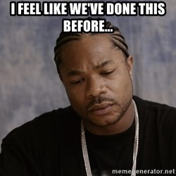 Sad Xzibit - I feel like we've done this before...
