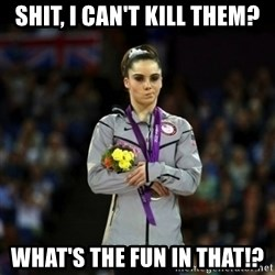 Unimpressed McKayla Maroney - shit, I can't kill them? what's the fun in that!?
