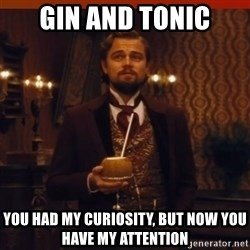you had my curiosity dicaprio - Gin and tonic you had my curiosity, but now you have my attention