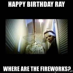Michael Myers - HAPPY BIRTHDAY RAY  WHERE ARE THE FIREWORKS?