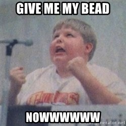 The Fotographing Fat Kid  - Give me my bead NOWWWWWW