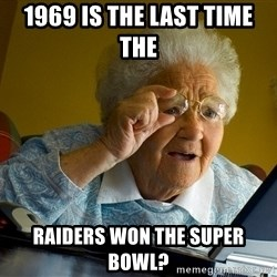 Internet Grandma Surprise - 1969 is the last time the  Raiders won the super bowl?