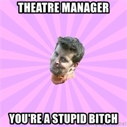 Sassy Gay Friend - Theatre Manager You're a Stupid Bitch