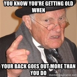 Angry Old Man - YOU KNOW YOU'RE GETTING OLD WHEN YOUR BACK GOES OUT MORE THAN YOU DO