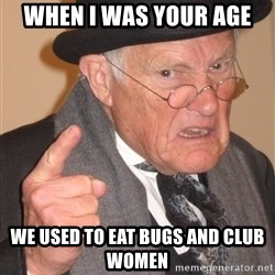 Angry Old Man - when i was your age we used to eat bugs and club women