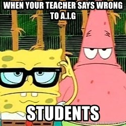 Serious Spongebob - when your teacher says wrong to A.I.G Students