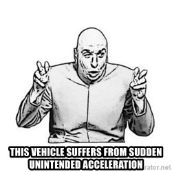 Sceptical Dr. Evil -  this vehicle suffers from sudden unintended acceleration