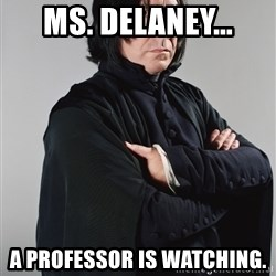 Snape - Ms. Delaney... A professor is watching.