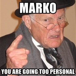 Angry Old Man - marko you are going too personal