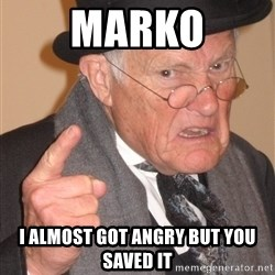 Angry Old Man - Marko I almost got angry but you saved it