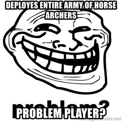 Trollface Problem - DEPLOYES ENTIRE ARMY OF HORSE ARCHERS problem player?