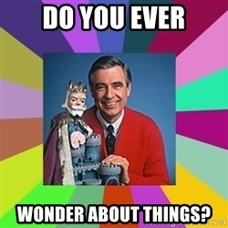 mr rogers  - do you ever wonder about things?