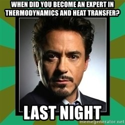 Tony Stark iron - When did you become an expert in thermodynamics and heat transfer? Last Night