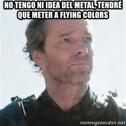 Sir Jorah Mormont - NO TENGO NI IDEA DEL METAL, TENDRÉ QUE METER A FLYING COLORS