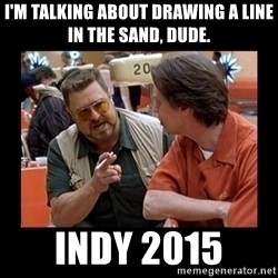 walter sobchak - I'm talking about drawing a line in the sand, dude. INDY 2015