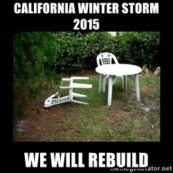 Lawn Chair Blown Over - california winter storm 2015 we will rebuild