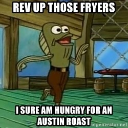 Rev Up Those Fryers - rev up those fryers I sure am hungry for an austin roast