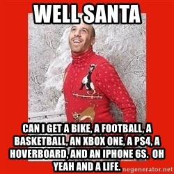 ERMAHGERD CHRISTMAS! - well santa can i get a bike, a football, a basketball, an xbox one, a ps4, a hoverboard, and an iphone 6s.  Oh yeah and a life.