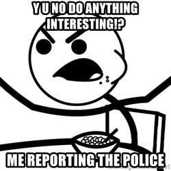 Cereal Guy Angry - Y U NO DO ANYTHING INTERESTING!? ME REPORTING THE POLICE