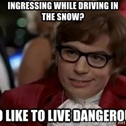 I too like to live dangerously - Ingressing while driving in the snow?