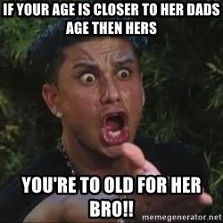 She's too young for you brah - If your age is closer to her dads age then hers You're to old for her bro!!