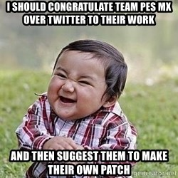 Evil Plan Baby - I should congratulate TEAM PES MX over twitter to their work and then suggest them to make their own patch