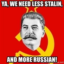 Stalin Says - Ya, we need less Stalin,  and more Russian!