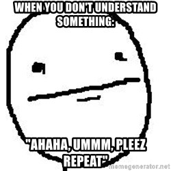 """Poker Face Guy - when you don't understand something: """"ahaha, ummm, pleez repeat"""""""