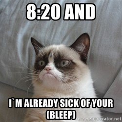 Grumpy cat good - 8:20 and i`m already sick of your (bleep)