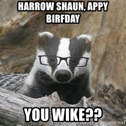 Nerdy Badger - Harrow Shaun, Appy Birfday  You Wike??