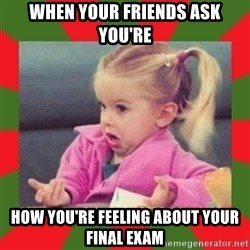 dafuq girl - When your friends ask you're How you're feeling about your final exam