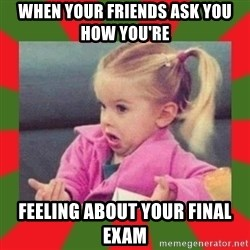 dafuq girl - When your friends ask you how you're  feeling about your final exam