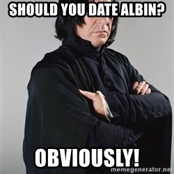 Snape - Should you date Albin? Obviously!