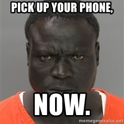 Jailnigger - PICK UP YOUR PHONE, NOW.