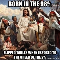 storytime jesus - Born in the 98% Flipped tables when exposed to the greed of the 2%