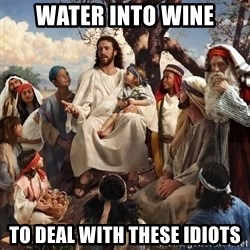 storytime jesus - Water into wine to deal with these idiots