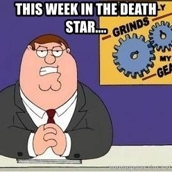 Grinds My Gears Peter Griffin - This week in the Death Star....