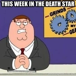 Grinds My Gears Peter Griffin - this week in the death star