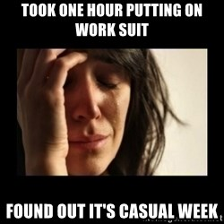 todays problem crying woman - Took one hour putting on work suit Found out it's casual week