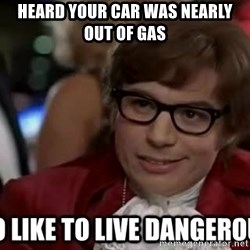 I too like to live dangerously - Heard your car was nearly out of gas
