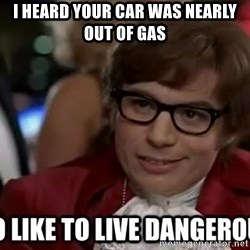 I too like to live dangerously - I heard your car was nearly out of gas