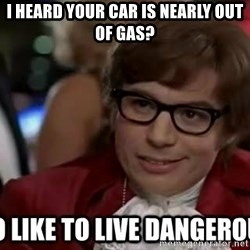 I too like to live dangerously - I heard your car is nearly out of gas?