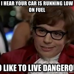 I too like to live dangerously - I hear your car is running low on fuel