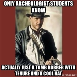 Indiana Jones - Only archeologist students know actually just a tomb robber with tenure and a cool hat