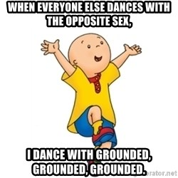 caillou - When everyone else dances with the opposite sex, I dance with grounded, grounded, grounded.