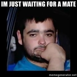 just waiting for a mate - Im just waiting for a mate